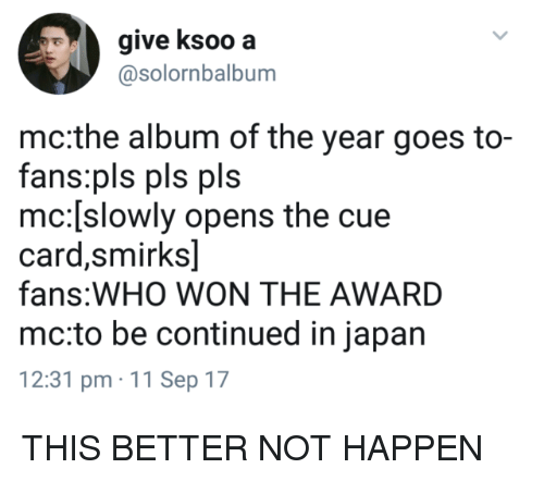 11-Sep: give ksoo a  @solornbalbum  mc:the album of the year goes to-  fans:pls pls pls  mc:[slowly opens the cue  card,smirks]  fans:WHO WON THE AWARD  mc:to be continued in japan  12:31 pm 11 Sep 17 THIS BETTER NOT HAPPEN
