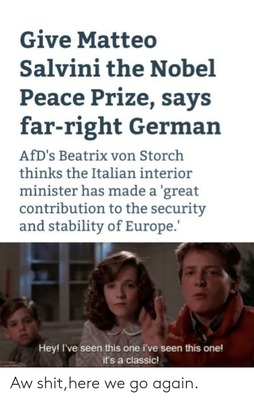 Salvini: Give Matteo  Salvini the Nobel  Peace Prize, says  far-right German  AfD's Beatrix von Storch  thinks the Italian interior  minister has made a 'great  contribution to the security  and stability of Europe.  Hey! I've seen this one i've seen this one!  it's a classic! Aw shit,here we go again.
