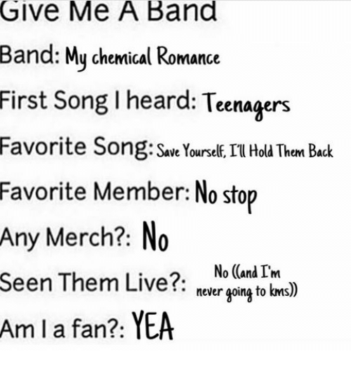 Memes, Band, and 🤖: Give Me A Band  Band: My chemical Romance  First song I heard:  Teenagers  Favorite Song: Save Yourself, IT Hold Them Back  Favorite Member: No stop  Any Merch?  No  Seen Them Live?  No (and I'm  never going to kms)  Am I a fan?: YEA