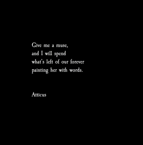 atticus: Give me a muse,  and I will spend  what's left of our forever  painting her with words.  Atticus