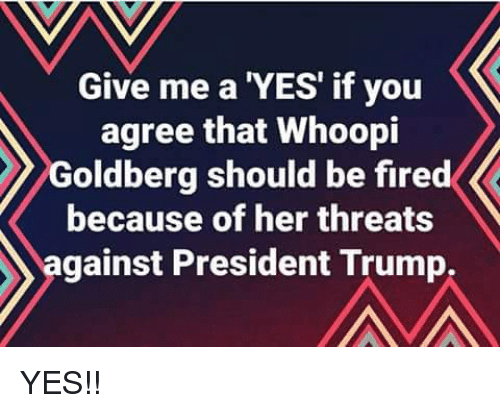 Memes, Whoopi Goldberg, and Trump: Give me a 'YES' if you  agree that Whoopi  Goldberg should be fired  because of her threats  against President Trump, YES!!