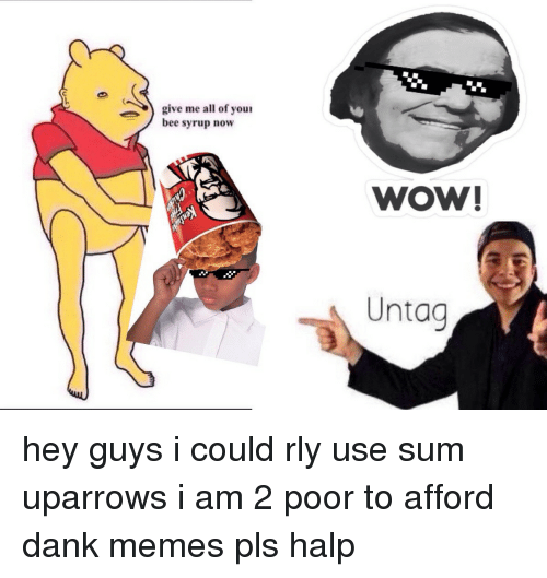 Dank, Meme, and Memes: give me all of your  bee syrup now  WOW!  Untag hey guys i could rly use sum uparrows i am 2 poor to afford dank memes pls halp