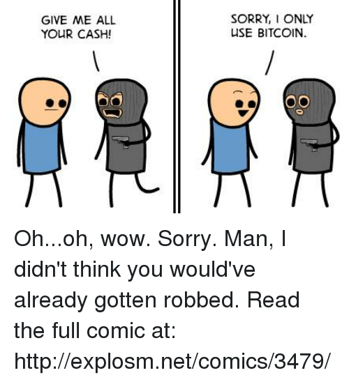 Bitcoin: GIVE ME ALL  YOUR CASH!  SORRY, I ONLY  USE BITCOIN. Oh...oh, wow. Sorry. Man, I didn't think you would've already gotten robbed.  Read the full comic at: http://explosm.net/comics/3479/