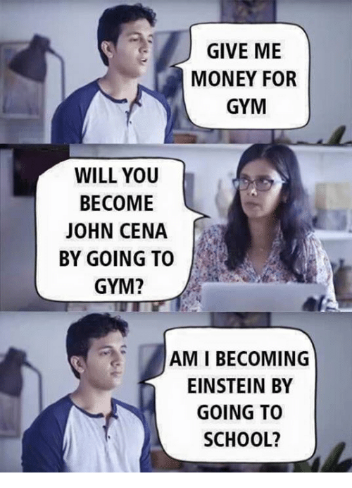 Gym, John Cena, and Money: GIVE ME  MONEY FOR  GYM  WILL YOU  BECOME  JOHN CENA  BY GOING TO  GYM?  AMI BECOMING  EINSTEIN BY  GOING TO  SCHOOL?