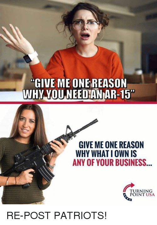 "Memes, Patriotic, and Business: ""GIVE ME ONE REASON  WHY YOU NEEDIAN AR-15  GIVE ME ONE REASON  WHY WHATI OWN IS  ANY OF YOUR BUSINESS...  TURNING  POINT USA RE-POST PATRIOTS!"