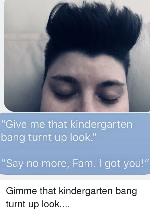 """turnt up: """"Give me that kindergarten  bang turnt up look.""""  """"Say no more, Fam. I got you!"""""""