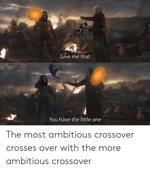 Ambitious: Give me that  You have the little one The most ambitious crossover crosses over with the more ambitious crossover