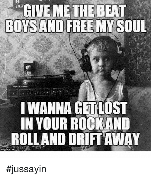 Dank, Free, and Boys: GIVE ME THEBEAT  BOYS AND FREE MY SOUL  IWANNA GETLOST  IN YOUR ROCKAND  ROLLAND DRIFT AWAY #jussayin