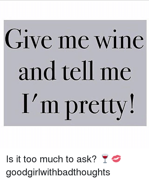 Is It Too Much To Ask: Give me wine  and tell me  I'm pretty! Is it too much to ask? 🍷💋 goodgirlwithbadthoughts