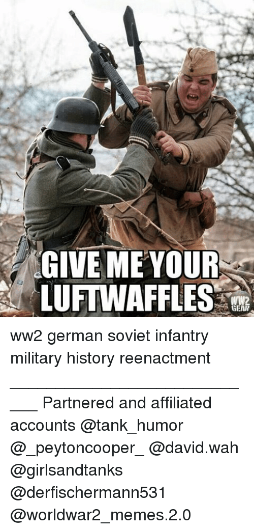 military history: GIVE ME YOUR  LUFTWAFFLES  WW2  GEAR ww2 german soviet infantry military history reenactment ____________________________ Partnered and affiliated accounts @tank_humor @_peytoncooper_ @david.wah @girlsandtanks @derfischermann531 @worldwar2_memes.2.0