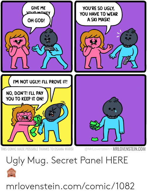osama: GIVE ME  YOUR MONEY  yOU'RE SO UGLY  YOU HAVE TO WEAR  A SKI MASK!  OH GOD!  I'M NOT UGLY! I'LL PROVE IT!  NO, DON'T! I'LL PAY  YOU TO KEEP IT ON!  @MrLovenstein MRLOVENSTEIN.COM  THIS COMIC MADE POSSIBLE THANKS TO OSAMA WARSI Ugly Mug.  Secret Panel HERE 🙈 mrlovenstein.com/comic/1082