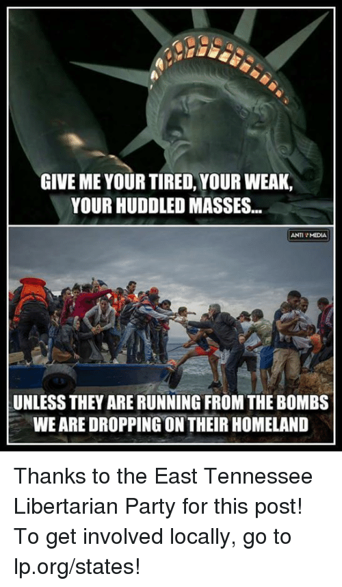 Anti Media: GIVE ME YOUR TIRED, YOUR WEAK,  YOUR HUDDLED MASSES...  ANTI MEDIA  UNLESS THEYARERUNNING FROM THE BOMBS  WEARE DROPPING ON THEIR HOMELAND Thanks to the East Tennessee Libertarian Party for this post! To get involved locally, go to lp.org/states!