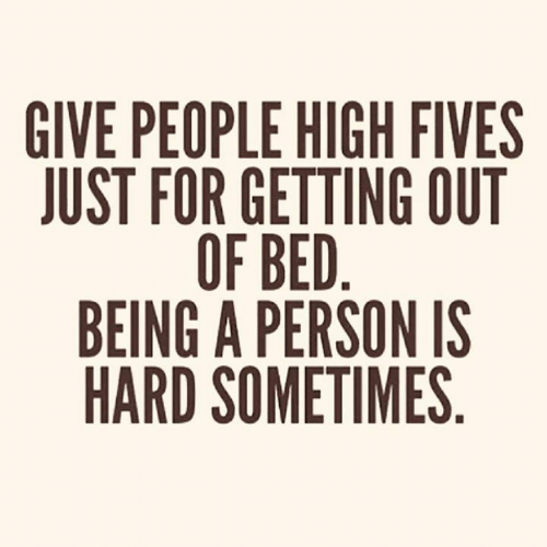 Getting Out: GIVE PEOPLE HIGH FIVES  JUST FOR GETTING OUT  OF BED.  BEING A PERSON IS  HARD SOMETIMES