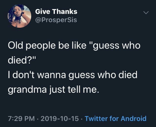 "Old People: Give Thanks  @ProsperSis  Old people be like ""guess who  died?""  I don't wanna guess who died  grandma just tell me.  7:29 PM · 2019-10-15 · Twitter for Android"