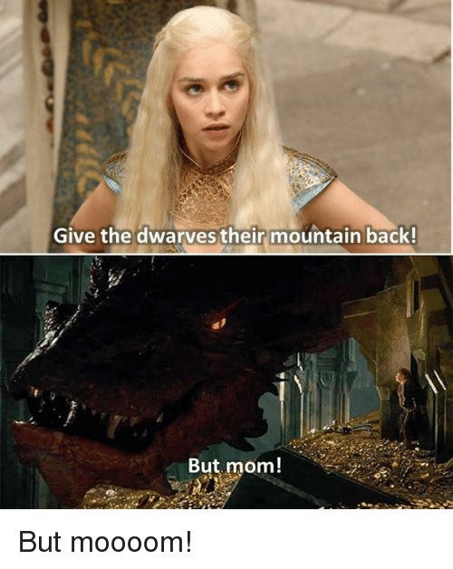 Moooom: Give the dwarves their mountain back!  But mom! But moooom!