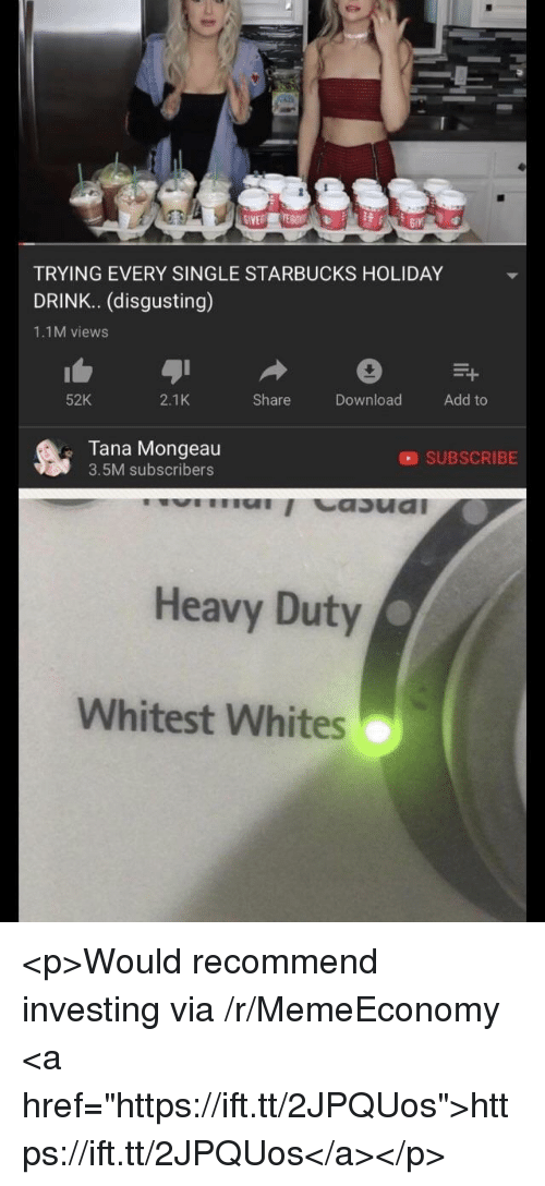"""Tana Mongeau: GIVE  TRYING EVERY SINGLE STARBUCKS HOLIDAY  DRINK. (disgusting)  1.1M views  52K  2.1K  Share  DownloadAdd to  Tana Mongeau  3.5M subscribers  SUBSCRIBE  Heavy Duty  Whitest Whites <p>Would recommend investing via /r/MemeEconomy <a href=""""https://ift.tt/2JPQUos"""">https://ift.tt/2JPQUos</a></p>"""