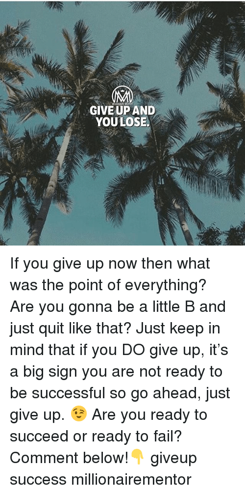 Fail, Memes, and Mind: GIVE UP AND  YOULOSE. If you give up now then what was the point of everything? Are you gonna be a little B and just quit like that? Just keep in mind that if you DO give up, it's a big sign you are not ready to be successful so go ahead, just give up. 😉 Are you ready to succeed or ready to fail? Comment below!👇 giveup success millionairementor