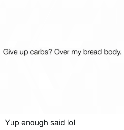 enough said: Give up carbs? Over my bread body. Yup enough said lol