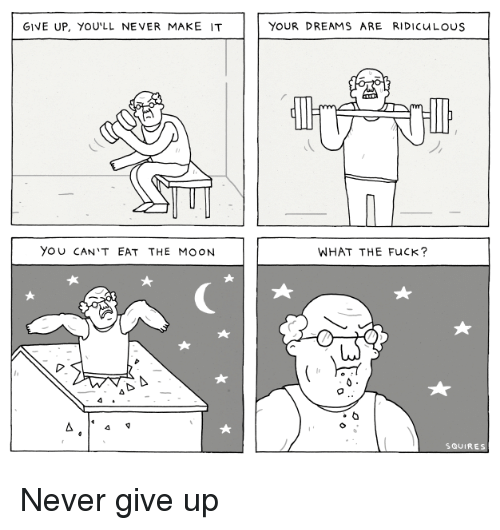 Fuck, Moon, and Dreams: GIVE UP, YOU'LL NEVER MAKE IT  YOUR DREAMS ARE RIDICuLOuS  YOU CAN'T EAT THE MOON  WHAT THE FuCK?  SQUIRES <p>Never give up</p>