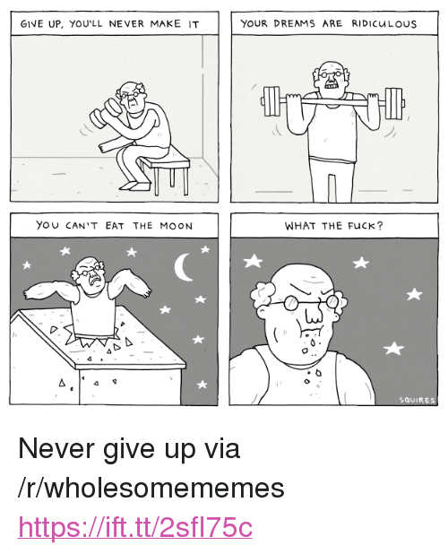 """Fuck, Moon, and Dreams: GIVE UP, YOU'LL NEVER MAKE IT  YOUR DREAMS ARE RIDICuLOuS  YOU CAN'T EAT THE MOON  WHAT THE FuCK?  SQUIRES <p>Never give up via /r/wholesomememes <a href=""""https://ift.tt/2sfI75c"""">https://ift.tt/2sfI75c</a></p>"""