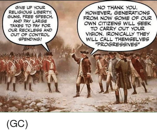 """Guns, Memes, and Taxes: GIVE UP YOUR  RELIGIOUS LIBERTY  GUNS, FREE SPEECH,  AND PAY LARGE  TAXES TO PAY FOR  OUR RECKLESS AND  OUT OF CONTROL  SPENDING!  NO THANK YOU.  HOWEVER, GENERATIONS  FROM NOW SOME OF OUR  OWN CITIZENS WILL SEEK  TO CARRY OUT YOUR  VISION. IRONICALLY THEY  WILL CALL THEMSELVES  """"PROGRESSIVES"""" (GC)"""