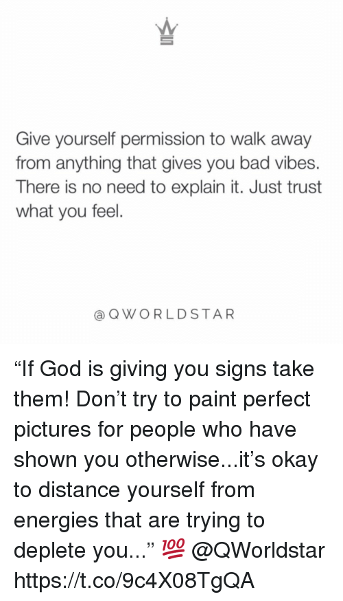 """Bad, God, and Okay: Give yourself permission to walk away  from anything that gives you bad vibes.  There is no need to explain it. Just trust  what you feel.  @QWORLDSTAR """"If God is giving you signs take them! Don't try to paint perfect pictures for people who have shown you otherwise...it's okay to distance yourself from energies that are trying to deplete you..."""" 💯 @QWorldstar https://t.co/9c4X08TgQA"""