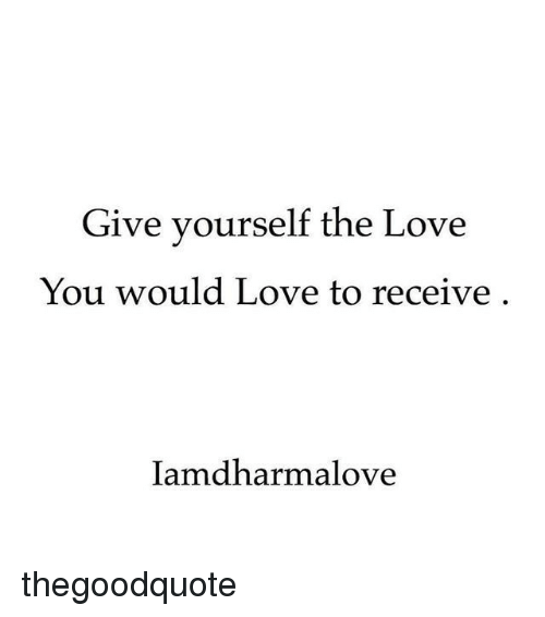 Love, Memes, and 🤖: Give yourself the Love  You would Love to receive  lamdharmalove thegoodquote