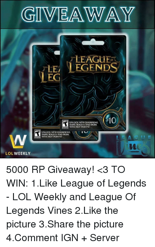 Memes, Riot, and Vine: GIVEAWAY  LEAGUE  LE LEGENDS  LEG  10)  WITH ROT MONTSI  UNLOCK NEWCHAMITONS  SKINS BOOSTS AND MORE  WITH RIOT TOINTS  LOL  WEEKLY 5000 RP Giveaway! <3 TO WIN: 1.Like League of Legends - LOL Weekly and League Of Legends Vines 2.Like the picture  3.Share the picture  4.Comment IGN + Server