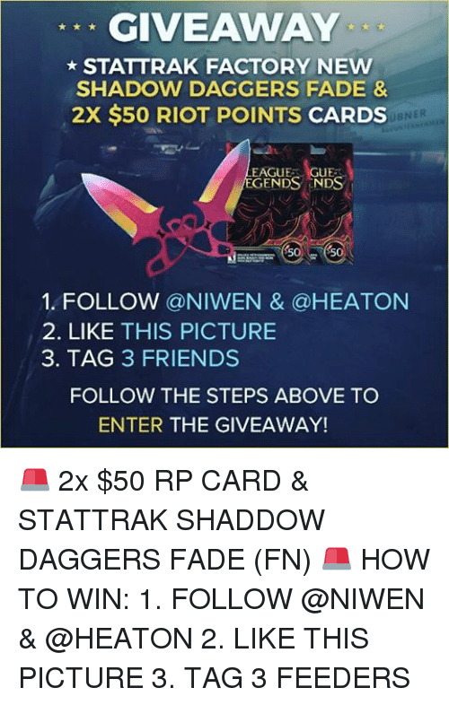 Memes, Riot, and Faded: GIVEAWAY  STATTRAK FACTORY NEW  SHADOW DAGGERS FADE &  2X $50 RIOT POINTS CARDS  BNER  GENDS ENDS  S50  SO  1. FOLLOW @NIWEN & @HEATON  2. LIKE THIS PICTURE  3. TAG 3 FRIENDS  FOLLOW THE STEPS ABOVE TO  ENTER THE GIVEAWAY! 🚨 2x $50 RP CARD & STATTRAK SHADDOW DAGGERS FADE (FN) 🚨 HOW TO WIN: 1. FOLLOW @NIWEN & @HEATON 2. LIKE THIS PICTURE 3. TAG 3 FEEDERS