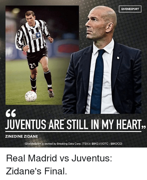 Memes, Real Madrid, and Zinedine Zidane: GIVEME SPORT  JUVENTUS ARE STILL IN MY HEART,  ZINEDINE ZIDANE  GiveMeSport is owned by Breaking Data Corp. (TSXV: $BKDV)OTC: $BKDOD) Real Madrid vs Juventus: Zidane's Final.
