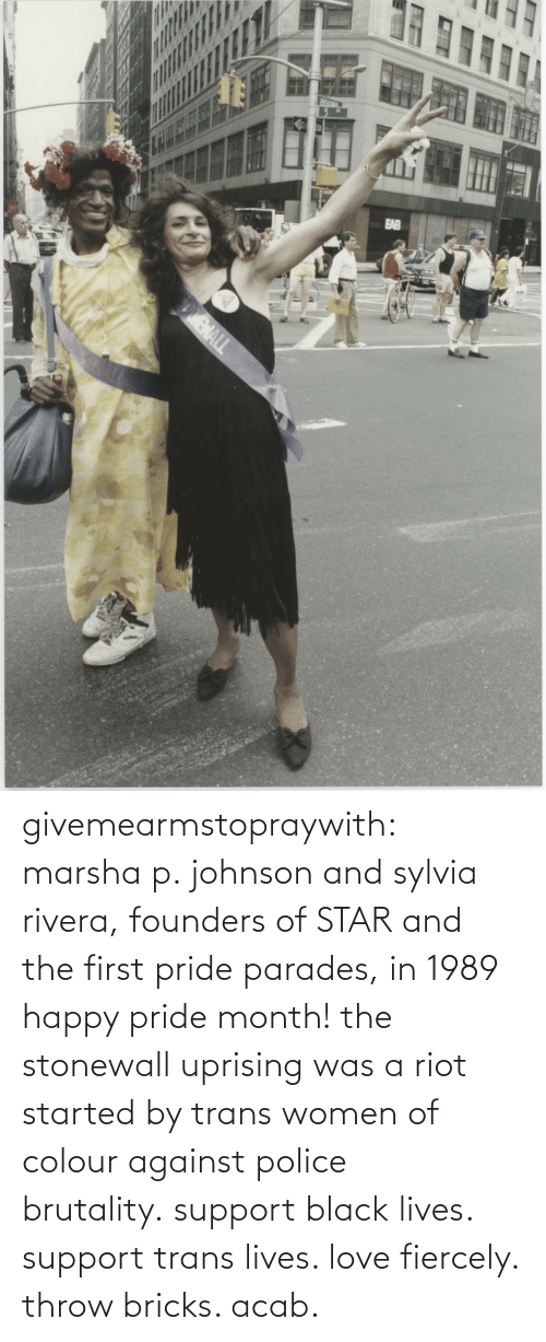 The First: givemearmstopraywith:  marsha p. johnson and sylvia rivera, founders of STAR and the first pride parades, in 1989 happy pride month! the stonewall uprising was a riot started by trans women of colour against police brutality. support black lives. support trans lives. love fiercely. throw bricks. acab.