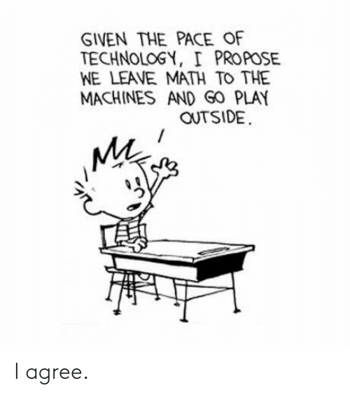 propose: GIVEN THE PACE OF  TECHNOLOGY, I PROPOSE  WE LEAVE MATH TO THE  MACHINES AND GO PLAY  OUTSIDE  MA I agree.