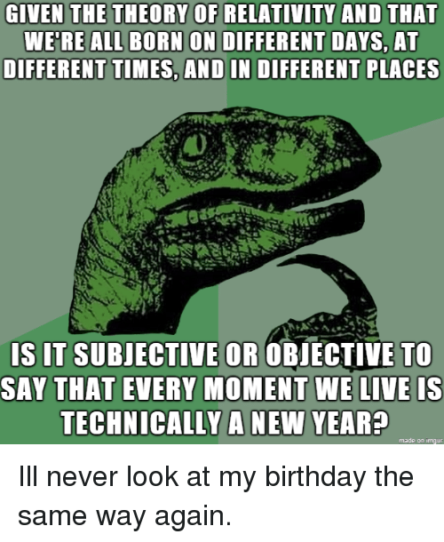 subjective: GIVEN THE THEORY OF RELATIVITY AND THAT  WE'RE ALL BORN ON DIFFERENT DAYS, AT  DIFFERENT TIMES, AND IN DIFFERENT PLACES  S IT SUBJECTIVE OR OBIECTIVE TO  SAY THAT EVERY MOMENT WE LIVE IS  TECHNICALLY A NEW YEAR?  made on imqur Ill never look at my birthday the same way again.
