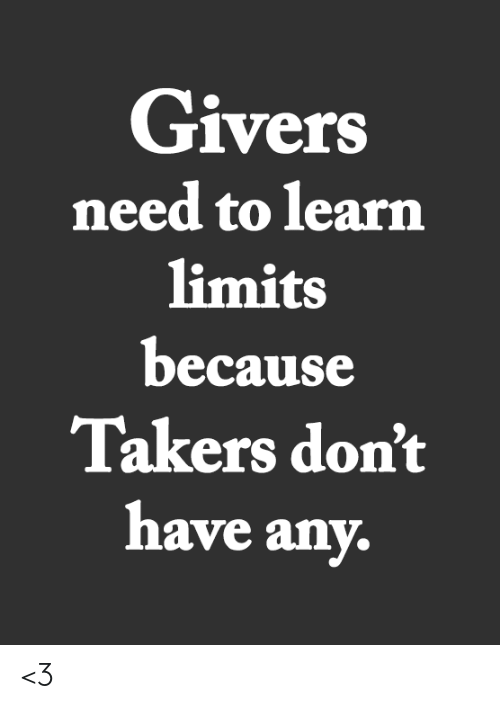 takers: Givers  need to learn  limits  because  Takers don't  have any. <3