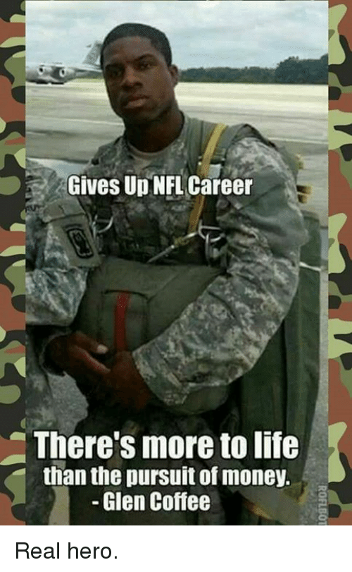 Life, Memes, and Money: Gives Up NFL Career  There's more to life  than the pursuit of money.  Glen Coffee Real hero.