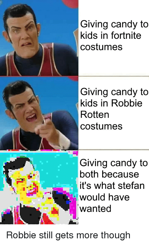 robbie rotten: Giving candy to  kids in fortnite  costumes  Giving candy to  kids in Robbie  Rotten  costumes  Giving candy to  both because  it's what stefan  would have  wanted Robbie still gets more though