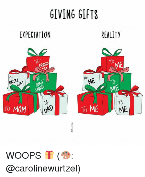 woops: GIVING GIFTS  EXPECTATION  REALITY  ME  10  ME  ME  10  TO MOM  To ME  ME WOOPS 🎁 (🎨: @carolinewurtzel)