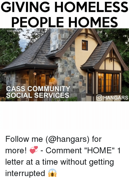 """Community, Homeless, and Memes: GIVING HOMELESS  PEOPLE HOMES  GomNN  CASS  CASS COMMUNITY  SOCIAL SERVICES  OHANGARS Follow me (@hangars) for more! 💞 - Comment """"HOME"""" 1 letter at a time without getting interrupted 😱"""