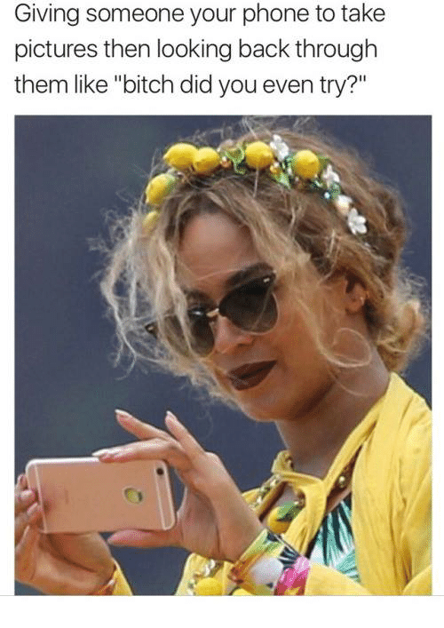 """Bitch, Memes, and Phone: Giving someone your phone to take  pictures then looking back through  them like """"bitch did you even try?"""""""