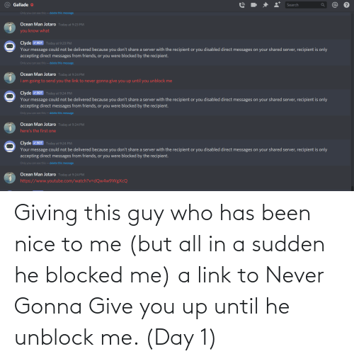 You Up: Giving this guy who has been nice to me (but all in a sudden he blocked me) a link to Never Gonna Give you up until he unblock me. (Day 1)