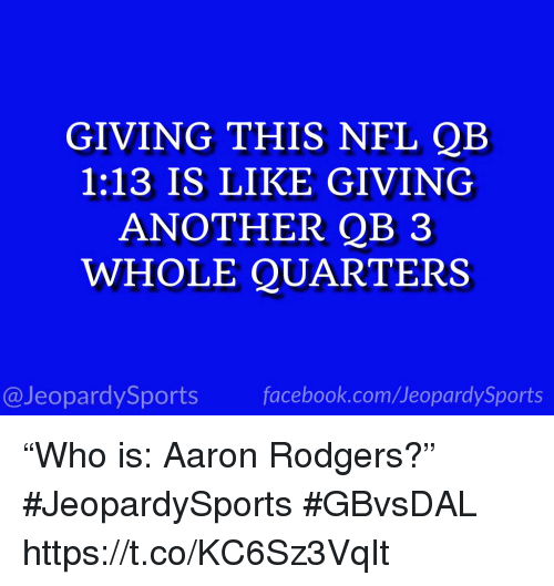 """Aaron Rodgers, Facebook, and Nfl: GIVING THIS NFL QB  1:13 IS LIKE GIVING  ANOTHER QB 3  WHOLE QUARTERS  @JeopardySports facebook.com/JeopardySports """"Who is: Aaron Rodgers?"""" #JeopardySports #GBvsDAL https://t.co/KC6Sz3VqIt"""