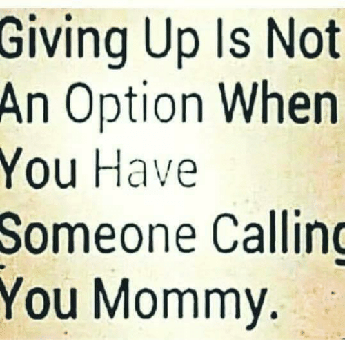 memes: Giving Up Is Not  An Option When  You Have  Someone Callin  You Mommy.