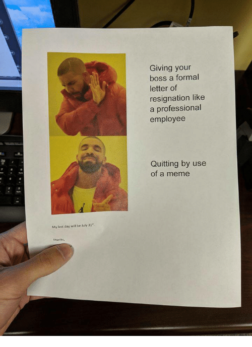 Meme, July 31, and Boss: Giving your  boss a formal  letter of  resignation like  a professional  employee  Quitting by use  of a meme  My last day will be July 31  Thanks