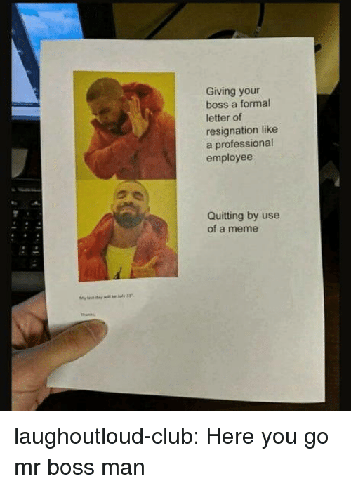 Quitting: Giving your  boss a formal  letter of  resignation like  a professional  employee  Quitting by use  of a meme laughoutloud-club:  Here you go mr boss man