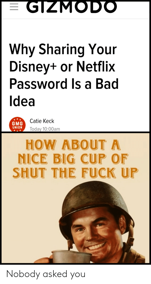 how about: GIZMODO  Why Sharing Your  Disney+ or Netflix  Password Is a Bad  Idea  Catie Keck  GMG  UNION  Today 10:00am  HOW ABOUT A  NICE BIG CUP OF  SHUT THE FUCK UP Nobody asked you