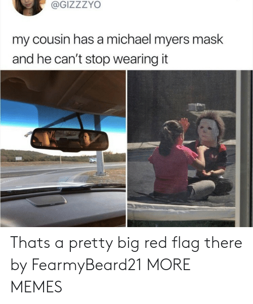 red flag: @GIZZZYO  my cousin has a michael myers mask  and he can't stop wearing it  ba Thats a pretty big red flag there by FearmyBeard21 MORE MEMES