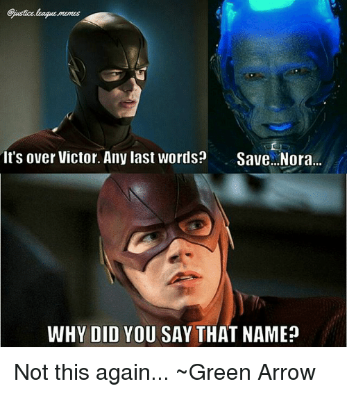 Not This Again: Gjustce.league.memes  It's over Victor. Any last words? Save..Nora  WHY DID YOU SAY THAT NAME? Not this again... ~Green Arrow