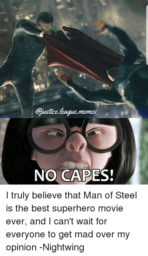 No Capes: Gjustice.lkague.memes  NO CAPES! I truly believe that Man of Steel is the best superhero movie ever, and I can't wait for everyone to get mad over my opinion -Nightwing