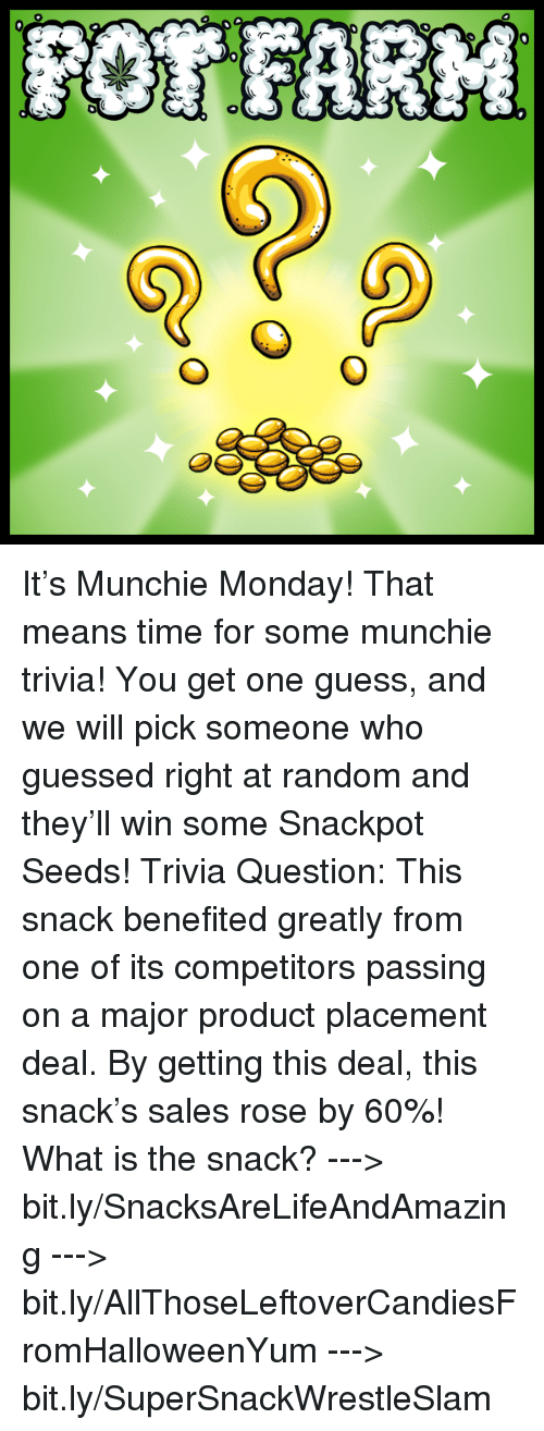 product placement: GL  攻  6-0  O  O  40 It's Munchie Monday! That means time for some munchie trivia! You get one guess, and we will pick someone who guessed right at random and they'll win some Snackpot Seeds!   Trivia Question: This snack benefited greatly from one of its competitors passing on a major product placement deal. By getting this deal, this snack's sales rose by 60%! What is the snack?   ---> bit.ly/SnacksAreLifeAndAmazing ---> bit.ly/AllThoseLeftoverCandiesFromHalloweenYum ---> bit.ly/SuperSnackWrestleSlam