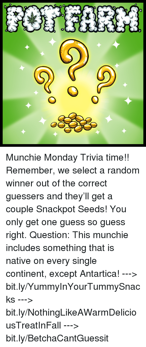 Guess: GL  攻  6-0  O  O  40 Munchie Monday Trivia time!! Remember, we select a random winner out of the correct guessers and they'll get a couple Snackpot Seeds! You only get one guess so guess right.   Question: This munchie includes something that is native on every single continent, except Antartica!   ---> bit.ly/YummyInYourTummySnacks ---> bit.ly/NothingLikeAWarmDeliciousTreatInFall ---> bit.ly/BetchaCantGuessit